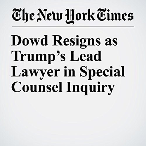 Dowd Resigns as Trump's Lead Lawyer in Special Counsel Inquiry copertina