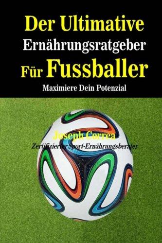Der Ultimative Ernahrungsratgeber Fur Fussballer: Maximiere Dein Potenzial