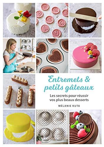 Entremets & petits gâteaux: Les secrets pour réussir vos plus beaux desserts