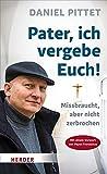 Pater, ich vergebe Euch!: Missbraucht, aber nicht zerbrochen - Daniel Pittet