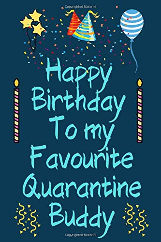 Happy Birthday To My Favourite Quarantine Buddy: Funny Quarantine Birthday Gift, Lined Journal To Write In, Amazing Gift For Birthday