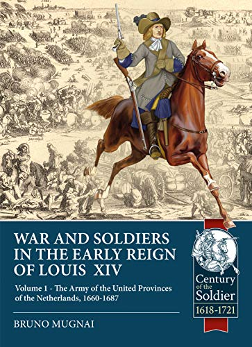 War and Soldiers in the Early Reign of Louis XIV: Volume 1 - The Army of the United Provinces of the Netherlands, 1660-1687 (Century of the Soldier)