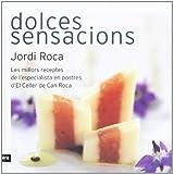 Dolces Sensacions. Les Millors Receptes De L'Especialista En Postres D'El Celler De Can Roca (CATALAN)