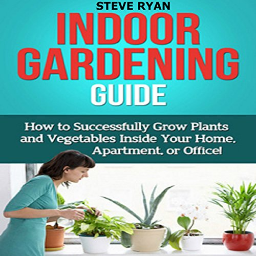Indoor Gardening Guide: How to Successfully Grow Plants and Vegetables Inside Your Home, Apartment, or Office! Audiobook By Steve Ryan cover art