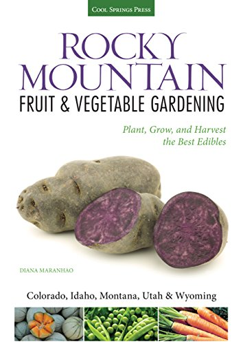 Rocky Mountain Fruit & Vegetable Gardening: Plant, Grow, and Harvest the Best Edibles - Colorado, Idaho, Montana, Utah & Wyoming (Fruit & Vegetable Gardening Guides)