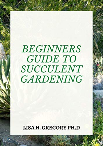 BEGINNERS GUIDE TO SUCCULENT GARDENING: A PROFOUND GUIDE TO CHOOSING AND GROWING BEAUTIFUL SURVIVING SUCCULENTS