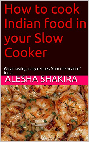 How to cook Indian food in your Slow Cooker: Great tasting, easy recipes from the heart of India