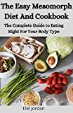 The Easy Mesomorph Diet And Cookbook: The Complete Guide to Eating Right For Your Body Type