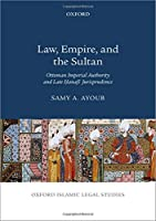 Law, Empire, and the Sultan: Ottoman Imperial Authority and Late Hanafi Jurisprudence (Oxford Islamic Legal Studies)