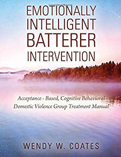 Emotionally Intelligent Batterer Intervention: Acceptance-Based, Cognitive Behavioral Domestic Violence Group Treatment Manual