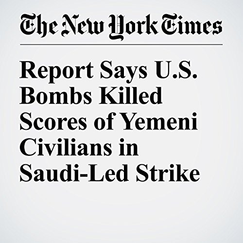 Report Says U.S. Bombs Killed Scores of Yemeni Civilians in Saudi-Led Strike audiobook cover art
