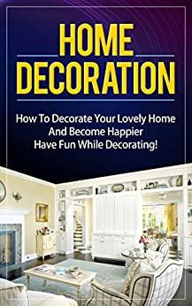 Home Decoration: How To Decorate Your Lovely Home And Become Happier. Have Fun While Decorating! (interior decorating. home decorating. home improvement. interior design. decorating. DIY. home decor) by [Alex Kovalevskiy]