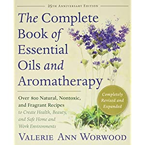 The Complete Book of Essentials Oils and Aromatherapy, Completely Revised and Expanded: Over 800 Natural, Nontoxic, and Fragrant Recipes to Create Health, Beauty, and Safe Home and Work Environments