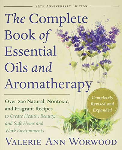 The Complete Book of Essential Oils and Aromatherapy, Revised and Expanded: Over 800 Natural, Nontoxic, and Fragrant Recipes to Create Health, Beauty, and Safe Home and Work Environments