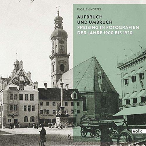 Aufbruch und Umbruch: Freising in Fotografien der Jahre 1900 bis 1920 (Freising in historischen Aufnahmen)