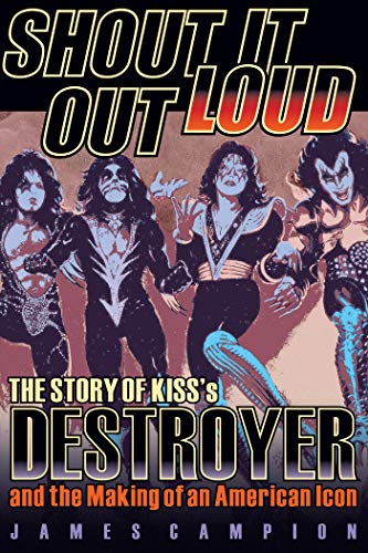 Shout It Out Loud: The Story of Kiss's Destroyer and the Making of an American Icon (English Edition)