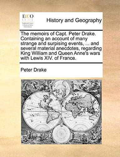 The Memoirs of Capt. Peter Drake. Containing an Account of Many Strange and Surpising Events, ... and Several Material Anecdotes, Regarding King ... Queen Anne's Wars with Lewis XIV. of France.