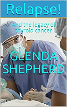 Relapse!: And the legacy of thyroid cancer (Living With Thyroid Cancer Book 3) by [Glenda Shepherd]