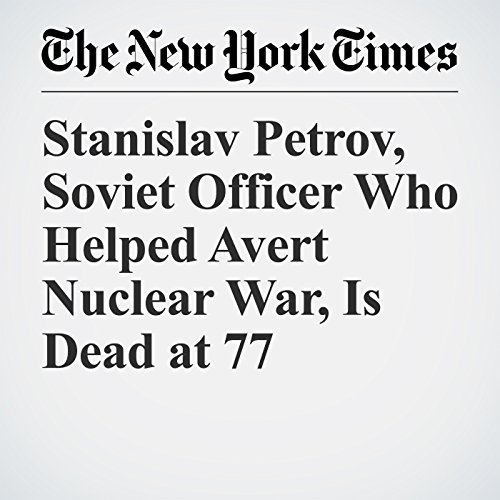 Stanislav Petrov, Soviet Officer Who Helped Avert Nuclear War, Is Dead at 77 audiobook cover art