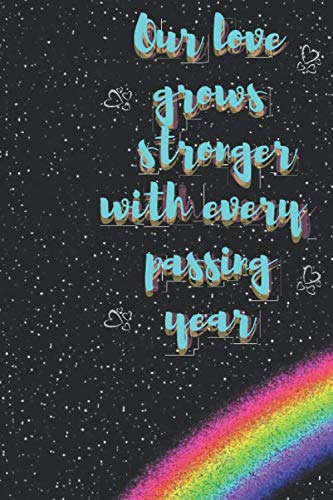 Our love grows stronger with every passing year: Notebook : Our love grows stronger with every passing year  Rainbow Notebook (Composition Book, Journal) (6 x 9)