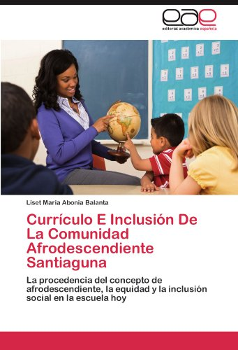 Currículo E Inclusión De La Comunidad Afrodescendiente Santiaguna: La procedencia del concepto de afrodescendiente, la equidad y la inclusión social en la escuela hoy