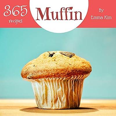Muffin 365: Enjoy 365 Days With Amazing Muffin Recipes In Your Own Muffin Cookbook! (Mini Muffin Cookbook, Muffin Pan Cookbook, Mini Muffin Recipe Book, Egg Muffin Recipe) [Book 1]