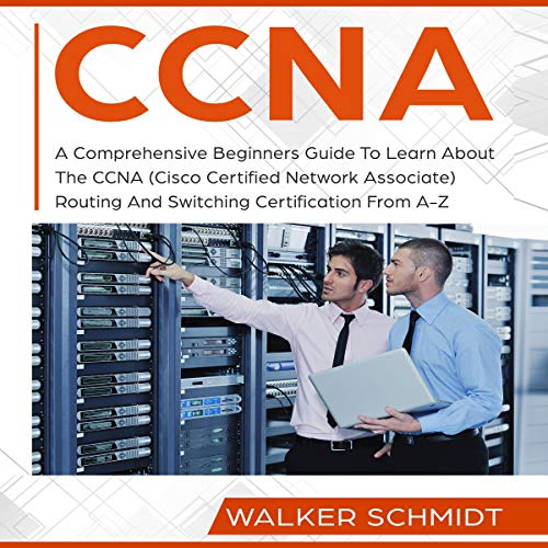 CCNA: A Comprehensive Beginners Guide to Learn About the CCNA (Cisco Certified Network Associate) Routing and Switching Certification from A-Z audiobook cover art
