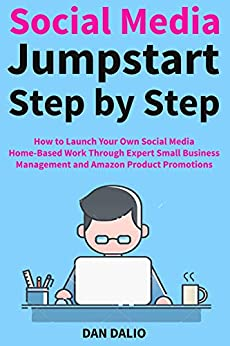 Social Media Jumpstart Step by Step: How to Launch Your Own Social Media Home-Based Work Through Expert Small Business Management and Amazon Product Promotions by [Dan Dalio]
