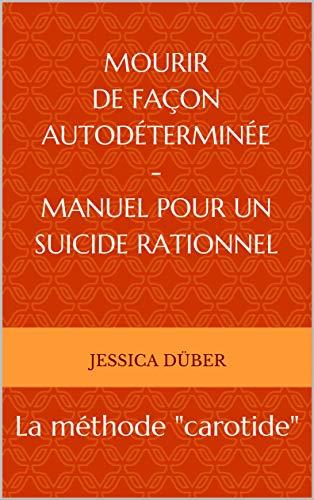 """Mourir de façon autodéterminée - Manuel pour un suicide rationnel: La méthode """"carotide"""""""
