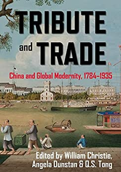 Tribute and Trade: China and Global Modernity, 1784–1935 (China and the West in the Modern World) by [Professor William Christie Head Humanities Research Centre, Angela Dunstan, Q.S. Tong]