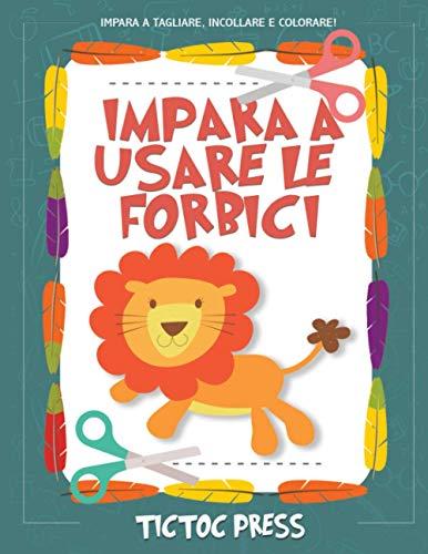 Impara a Usare le Forbici: un grande quaderno per bambini con tanti disegni di graziosi animali per imparare a tagliare, incollare e colorare!