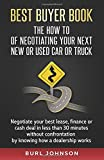 Best Buyer Book: The How To Of Negotiating Your Next New or Used Car or Truck: Negotiate your best lease, finance or cash deal in less than 30 minutes ... by knowing how a dealership works.