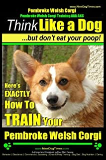 Pembroke Welsh Corgi, Pembroke Welsh Corgi Training AAA AKC: Think Like a Dog, But Don't Eat Your Poop! - Breed Expert Dog Training: Here's EXACTLY How To TRAIN Your Pembroke Welsh Corgi (Volume 1)