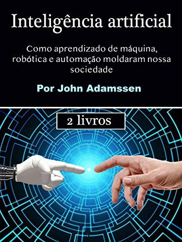 Inteligência artificial: Como aprendizado de máquina, robótica e automação moldaram nossa sociedade (Portuguese Edition)