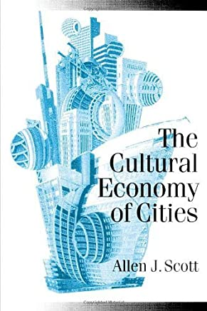 The Cultural Economy of Cities: Essays on the Geography of Image-Producing Industries (Published in association with Theory, Culture & Society) by Allen J Scott(2000-11-13)