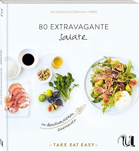 80 extravagante Salate im Handumdrehen zubereitet: TAKE EAT EASY Salate