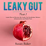 Leaky Gut: Part 1: Learn How to Reverse the Leaky Gut Syndrome, Reduce Inflammation and Relief Pain