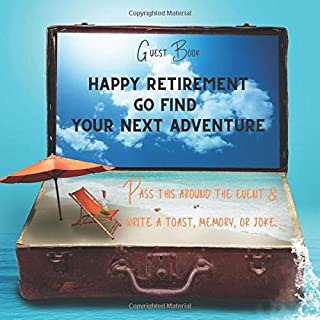 Guest Book: Happy Retirement. Go Find Your Next Adventure: Pass this around the event and write a toast, memory or joke: Last Day of Work, Retirement, ... Gift. Priceless memories. 111 pages 8.5.x 8.5