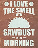 I Love The Smell Of Sawdust In The Morning:...