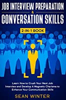 Job Interview Preparation and Conversation Skills 2-in-1 Book: Learn How to Crush Your Next Job Interview and Develop A Magnetic Charisma to Enhance Your Communication Skills