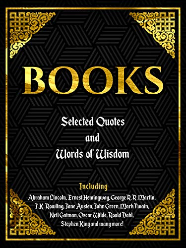 BOOKS: SELECTED QUOTES AND WORDS OF WISDOM: Including Abraham Lincoln, Ernest Hemingway, George R.R. Martin, J.K. Rowling, Jane Austen, John Green, Mark ... King And Many More! (English Edition)