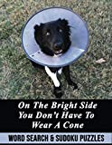 ON THE BRIGHT SIDE YOU DON'T HAVE TO WEAR A CONE: WORD SEARCH AND SUDOKU PUZZLE ACTIVITY BOOK FUNNY GET WELL SOON RECOVERY GAG GIFT PRESENT DOG THEMED