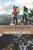 Le Plaisir de Progresser Cahier d'Alpinisme à Compléter: Pour noter les informations concernant mon Entraînement / mon Expédition | Cahier de Bord ... Idéal pour Alpinistes Confirmés ou Amateurs|