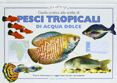 Guida pratica alla scelta di pesci tropicali di acqua dolce. Tutte le informazioni e i suggerimenti utili per il principiante