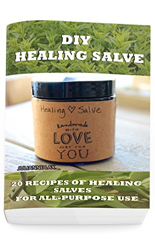 DIY Healing Salve: 20 Recipes Of Healing Salves For All-Purpose Use: (healing salve mtg, healing salve book, healing salve book, herbal remedies) (Herbal Medicine) by [Julianne Lax]