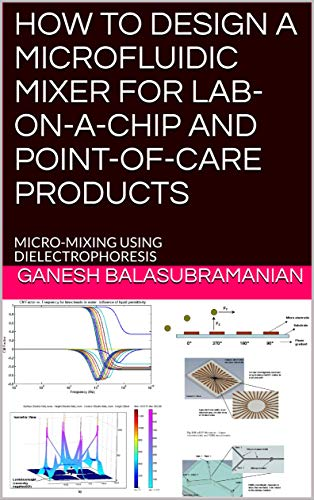 HOW TO DESIGN A MICROFLUIDIC MIXER FOR LAB-ON-A-CHIP AND POINT-OF-CARE PRODUCTS: MICRO-MIXING USING DIELECTROPHORESIS (English Edition)