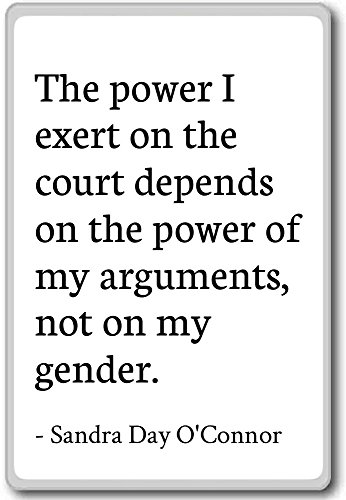 The power I exert on the court depends ... - Sandra Day O'Connor quotes fridge magnet, White