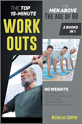 The Top 15-Minute Workouts for Men Above the Age of 60 [2 Books 1]: No Weights, No Equipment or Machinery Required. Fast Progress and Improvement in a Completely Natural Way! (6) (Healthy Living)