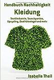 Handbuch Nachhaltigkeit - Kleidung: Textilindustrie, Tauschparties, Upcycling, Qualitätssiegel und mehr