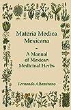 Materia Medica Mexicana - A Manual of Mexican Medicinal Herbs